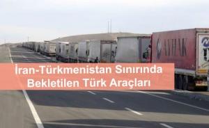 İran-Türkmenistan Sınırında Bekleyen Türk Araçlarının Yurda Dönüşü Hakkında