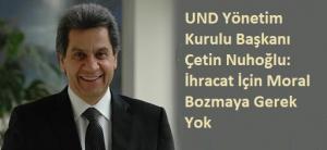 UND Yönetim Kurulu Başkanı Çetin Nuhoğlu: İhracat İçin Moral Bozmaya Gerek Yok